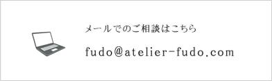 メールでのご相談はこちら fudo@atelier-fudo.com